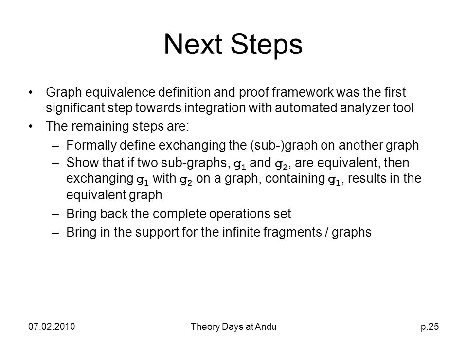 07.02.2010Theory Days at Andup.25 Next Steps Graph equivalence definition and proof framework was the first significant step towards integration with automated analyzer tool The remaining steps are: –Formally define exchanging the (sub-)graph on another graph –Show that if two sub-graphs, g 1 and g 2, are equivalent, then exchanging g 1 with g 2 on a graph, containing g 1, results in the equivalent graph –Bring back the complete operations set –Bring in the support for the infinite fragments / graphs