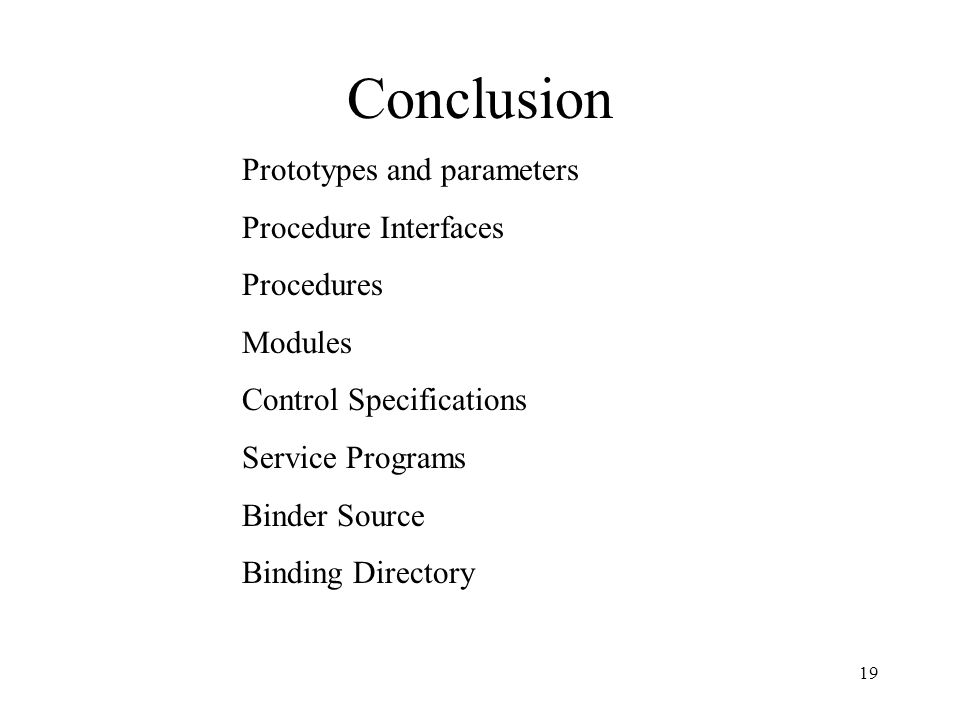 19 Conclusion Prototypes and parameters Procedure Interfaces Procedures Modules Control Specifications Service Programs Binder Source Binding Director