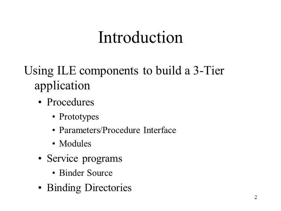 2 Introduction Using ILE components to build a 3-Tier application Procedures Prototypes Parameters/Procedure Interface Modules Service programs Binder