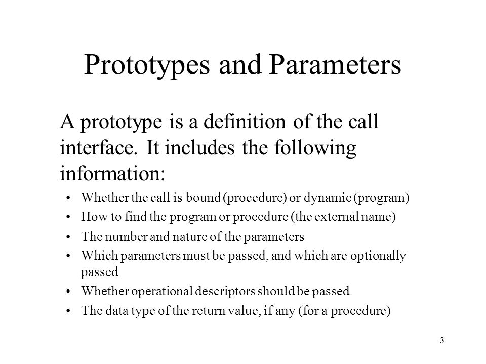 3 Prototypes and Parameters A prototype is a definition of the call interface. It includes the following information: Whether the call is bound (proce