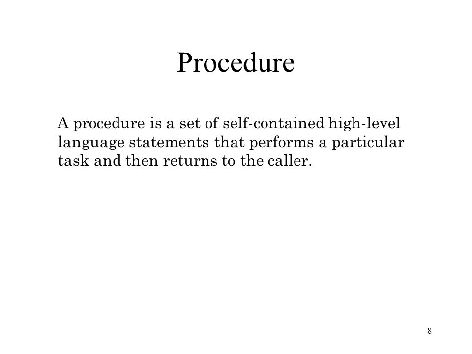8 Procedure A procedure is a set of self-contained high-level language statements that performs a particular task and then returns to the caller.