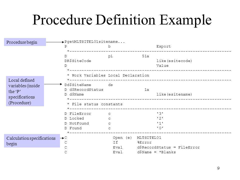 10 Procedure Definition Example (continued) Calculation specifications (continued) Fill return value and pass back to calling program Ending 'P' specification C Return d$SiteName C Endif C R$SiteCode Chain (e) RMLTSITE C Close MLTSITEL01 C If %Error C Eval d$RecordStatus = Locked C Eval d$Name = *Blanks C Return d$SiteName C Endif C If NOT %Found C Eval d$RecordStatus = NotFound C Eval d$Name = *Blanks C Return d$SiteName C Endif C Eval d$RecordStatus = Found C Eval d$Name = SITENAME C Return d$SiteName *------------------------------------------------------------------- PgetMLTSITEL01sitename...