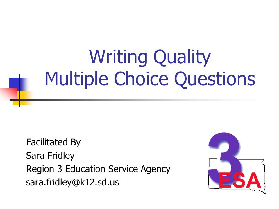 Writing Quality Multiple Choice Questions Facilitated By Sara Fridley Region 3 Education Service Agency sara.fridley@k12.sd.us