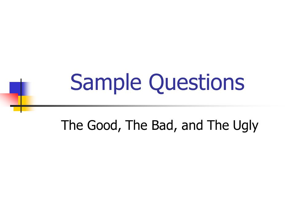 Sample Questions The Good, The Bad, and The Ugly