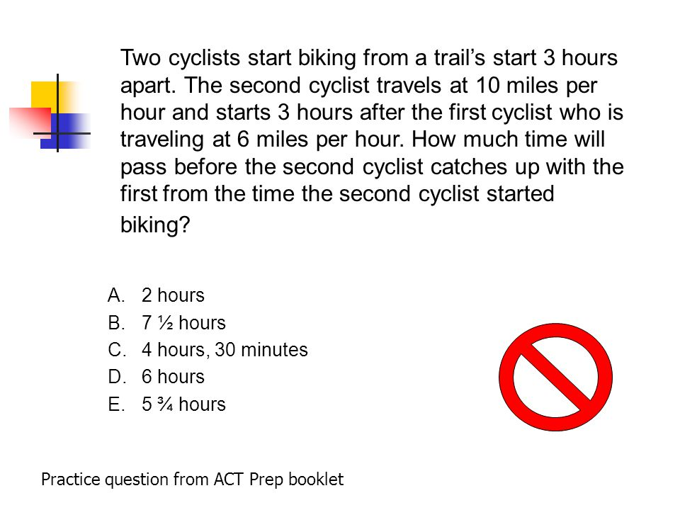 A.2 hours B.7 ½ hours C.4 hours, 30 minutes D.6 hours E.5 ¾ hours Practice question from ACT Prep booklet Two cyclists start biking from a trail's start 3 hours apart.