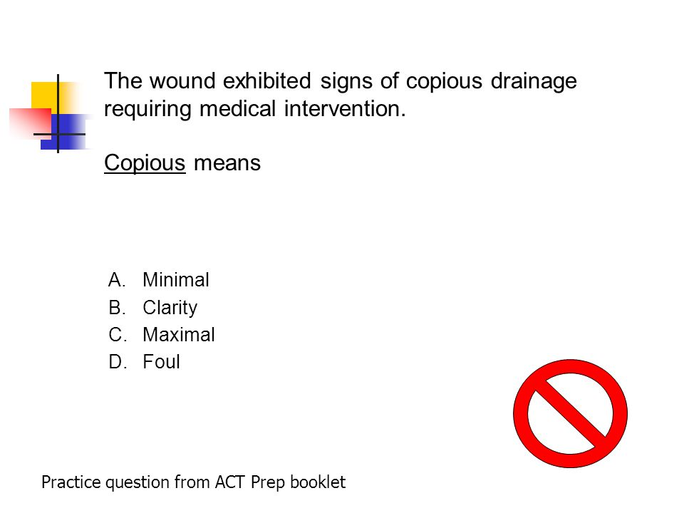 Practice question from ACT Prep booklet The wound exhibited signs of copious drainage requiring medical intervention.