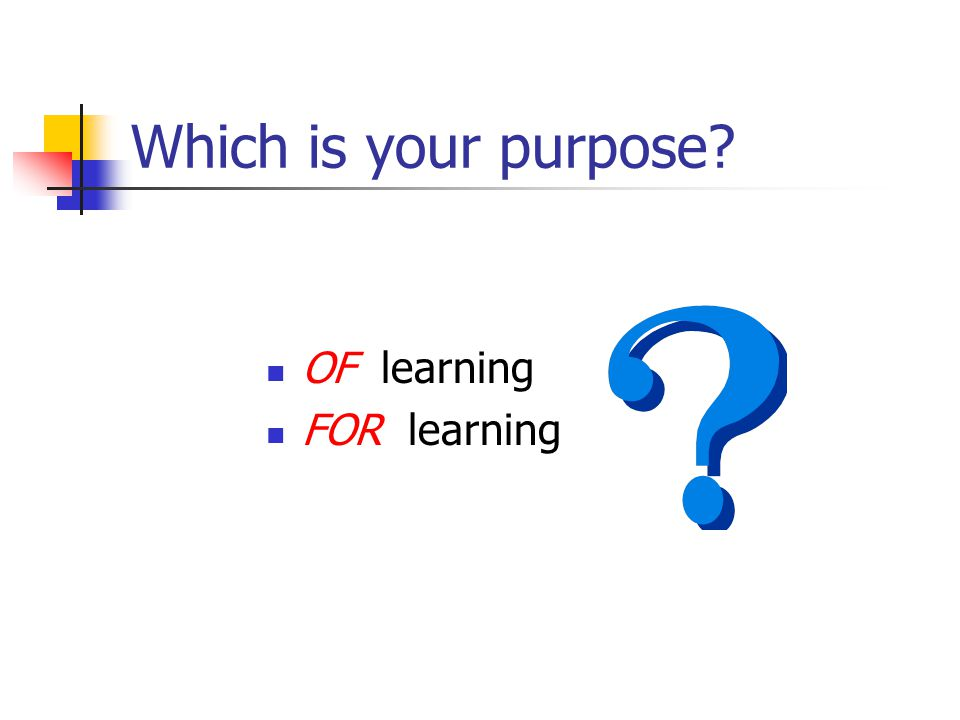 Which is your purpose? OF learning FOR learning