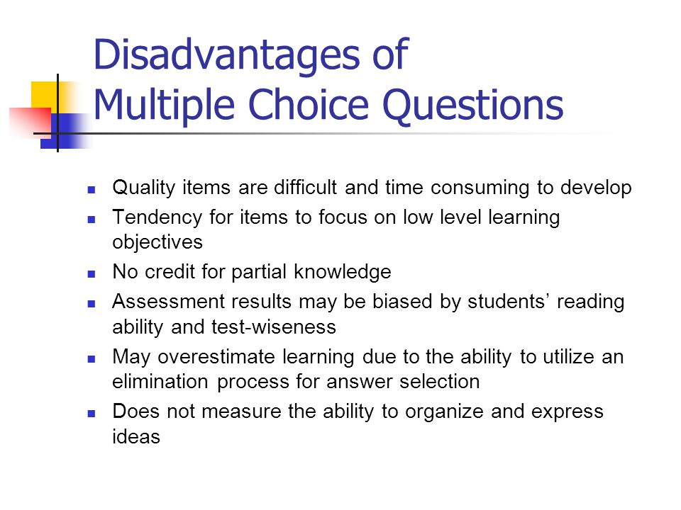 Disadvantages of Multiple Choice Questions Quality items are difficult and time consuming to develop Tendency for items to focus on low level learning objectives No credit for partial knowledge Assessment results may be biased by students' reading ability and test-wiseness May overestimate learning due to the ability to utilize an elimination process for answer selection Does not measure the ability to organize and express ideas