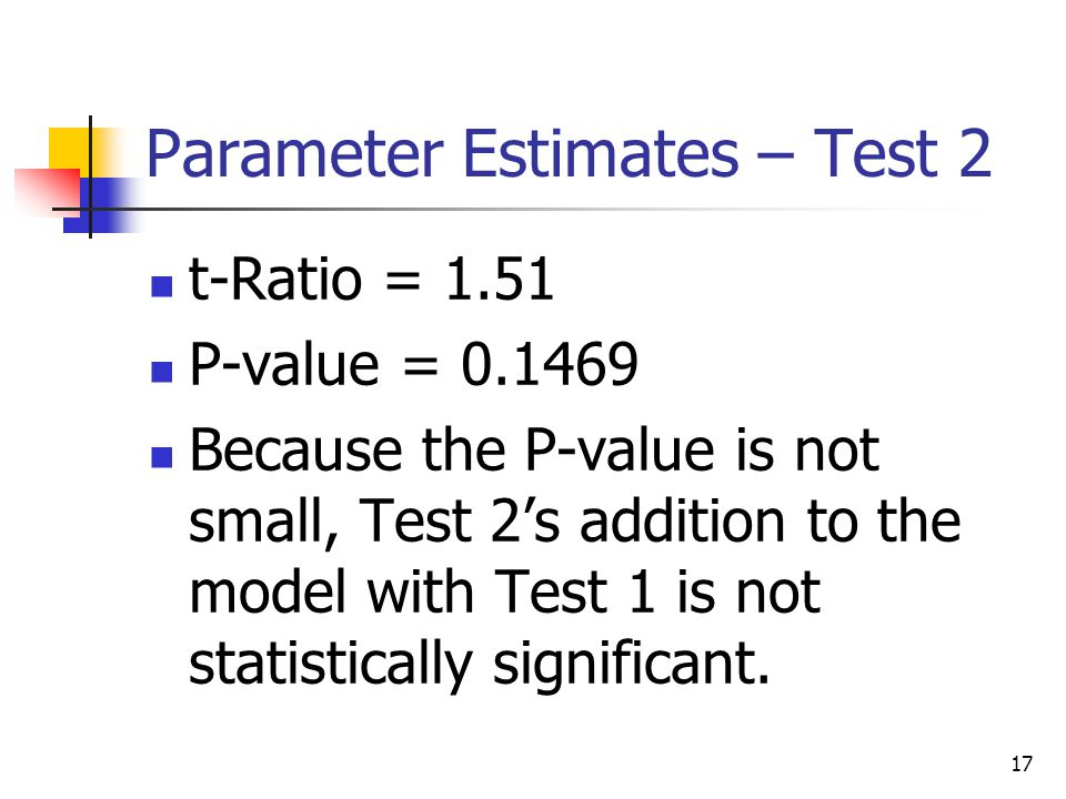 17 Parameter Estimates – Test 2 t-Ratio = 1.51 P-value = 0.1469 Because the P-value is not small, Test 2's addition to the model with Test 1 is not statistically significant.
