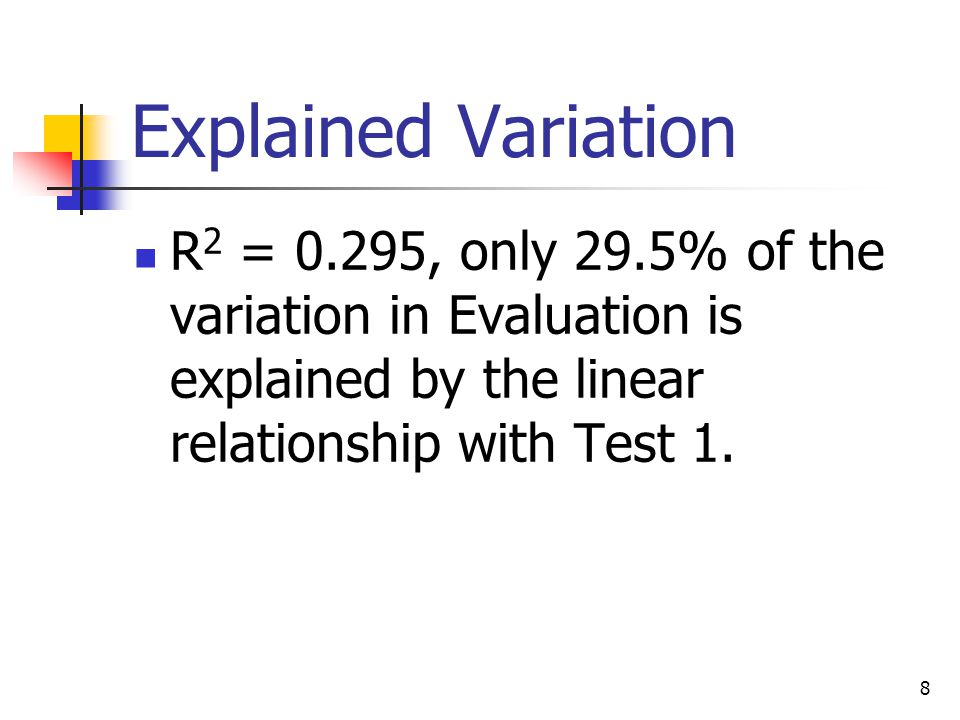 8 Explained Variation R 2 = 0.295, only 29.5% of the variation in Evaluation is explained by the linear relationship with Test 1.