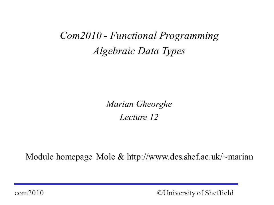 Com2010 - Functional Programming Algebraic Data Types Marian Gheorghe Lecture 12 Module homepage Mole & http://www.dcs.shef.ac.uk/~marian ©University of Sheffieldcom2010