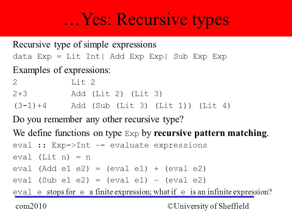 Recursive type of simple expressions data Exp = Lit Int| Add Exp Exp| Sub Exp Exp Examples of expressions: 2 Lit 2 2+3 Add (Lit 2) (Lit 3) (3-1)+4 Add (Sub (Lit 3) (Lit 1)) (Lit 4) Do you remember any other recursive type.