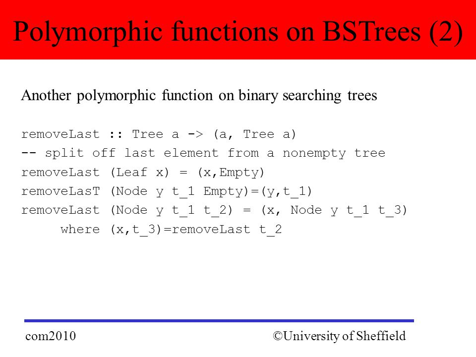 Another polymorphic function on binary searching trees removeLast :: Tree a -> (a, Tree a) -- split off last element from a nonempty tree removeLast (Leaf x) = (x,Empty) removeLasT (Node y t_1 Empty)=(y,t_1) removeLast (Node y t_1 t_2) = (x, Node y t_1 t_3) where (x,t_3)=removeLast t_2 Polymorphic functions on BSTrees (2) ©University of Sheffieldcom2010