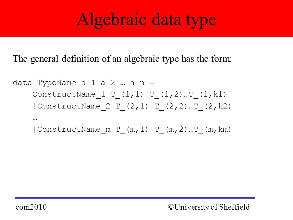 The general definition of an algebraic type has the form: data TypeName a_1 a_2 … a_n = ConstructName_1 T_(1,1) T_(1,2)…T_(1,k1) |ConstructName_2 T_(2,1) T_(2,2)…T_(2,k2) … |ConstructName_m T_(m,1) T_(m,2)…T_(m,km) Algebraic data type ©University of Sheffieldcom2010