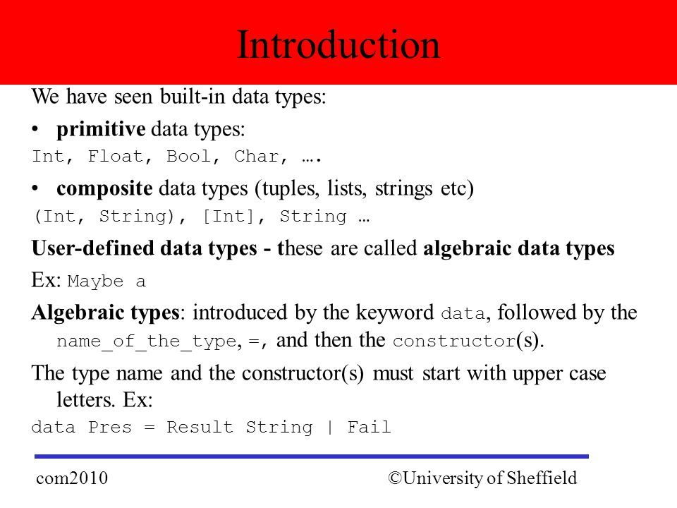 We have seen built-in data types: primitive data types: Int, Float, Bool, Char, …. composite data types (tuples, lists, strings etc) (Int, String), [I