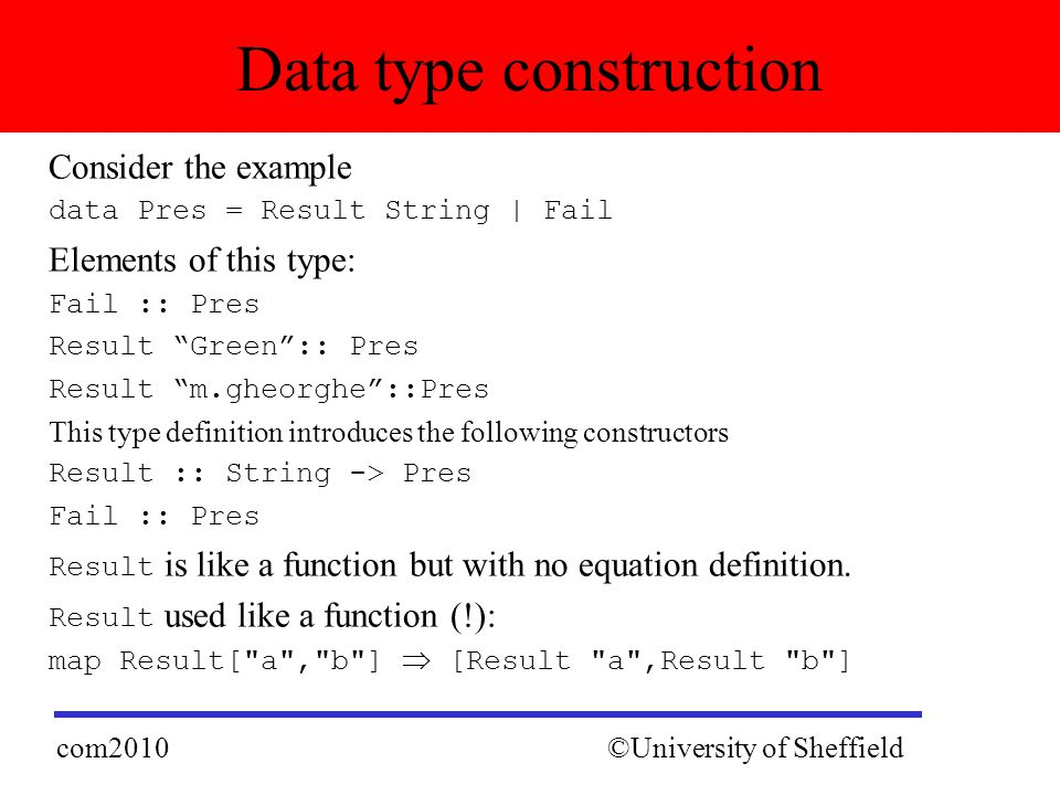 Consider the example data Pres = Result String | Fail Elements of this type: Fail :: Pres Result Green :: Pres Result m.gheorghe ::Pres This type definition introduces the following constructors Result :: String -> Pres Fail :: Pres Result is like a function but with no equation definition.