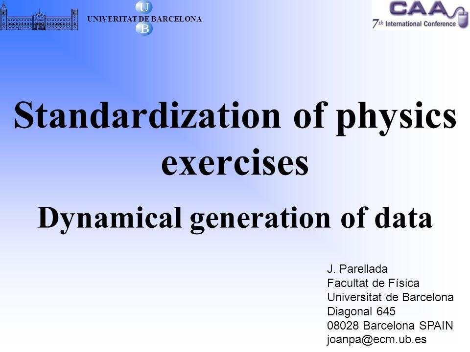 Standardization of physics exercises Dynamical generation of data J. Parellada Facultat de Física Universitat de Barcelona Diagonal 645 08028 Barcelon