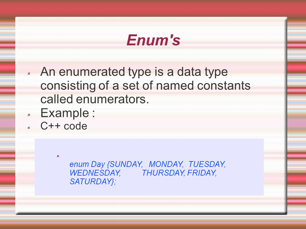 Enum s  An enumerated type is a data type consisting of a set of named constants called enumerators.