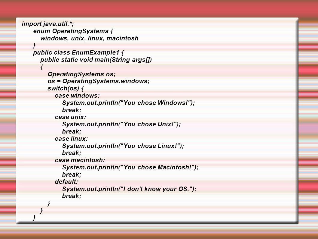  Constructor, fields and methods enum OperatingSystems { windows, unix, linux, macintosh; public String v; void setVDst(String Dst){ this.v=Dst; } String setVDst(){ return this.v; } OperatingSystems(){ }