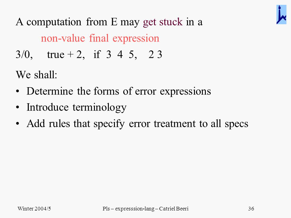 Winter 2004/5Pls – expresssion-lang – Catriel Beeri36 A computation from E may get stuck in a non-value final expression 3/0, true + 2, if 3 4 5, 2 3