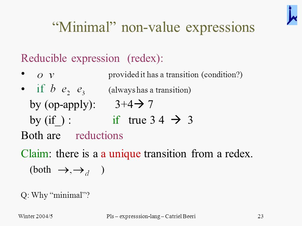 "Winter 2004/5Pls – expresssion-lang – Catriel Beeri23 ""Minimal"" non-value expressions Reducible expression (redex): provided it has a transition (cond"