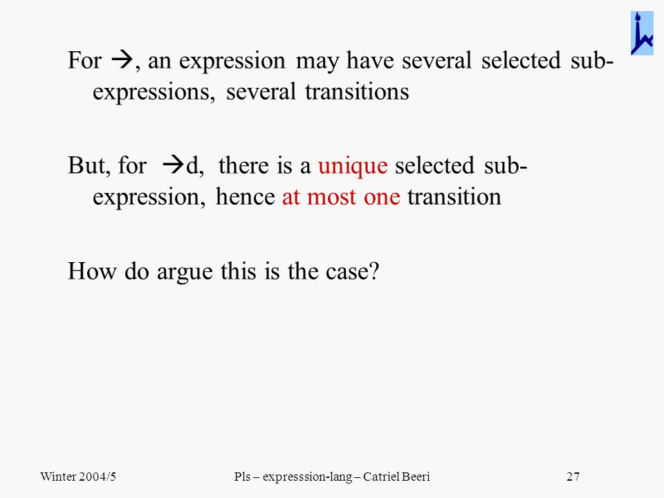 Winter 2004/5Pls – expresssion-lang – Catriel Beeri27 For , an expression may have several selected sub- expressions, several transitions But, for 