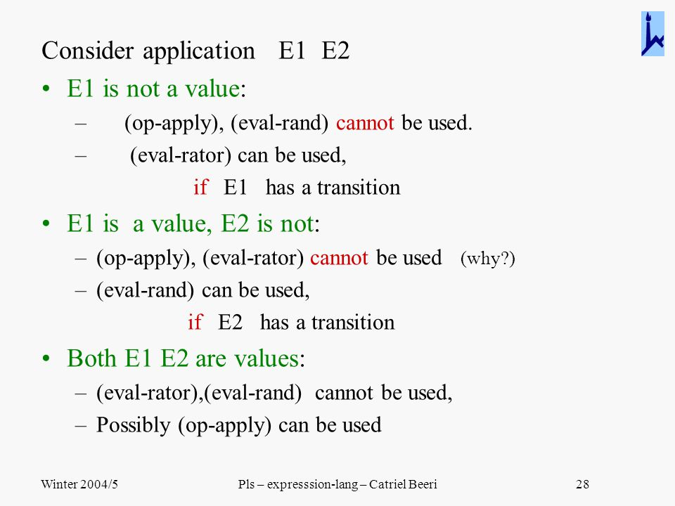 Winter 2004/5Pls – expresssion-lang – Catriel Beeri28 Consider application E1 E2 E1 is not a value: – (op-apply), (eval-rand) cannot be used. – (eval-