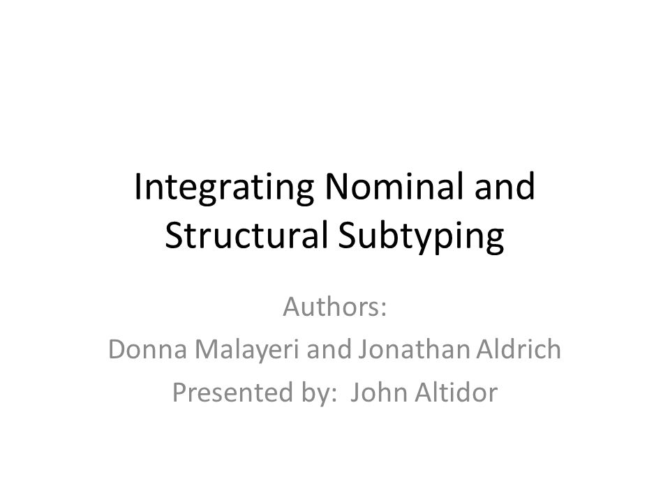 Integrating Nominal and Structural Subtyping Authors: Donna Malayeri and Jonathan Aldrich Presented by: John Altidor