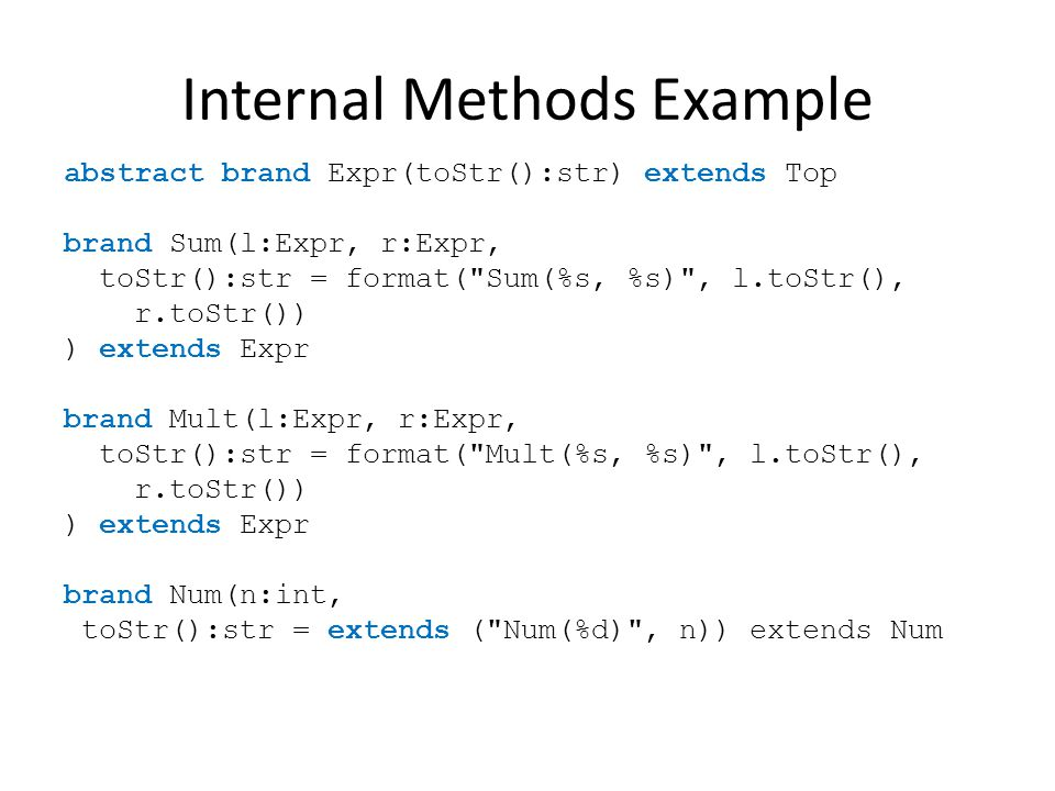 Internal Methods Example abstract brand Expr(toStr():str) extends Top brand Sum(l:Expr, r:Expr, toStr():str = format( Sum(%s, %s) , l.toStr(), r.toStr()) ) extends Expr brand Mult(l:Expr, r:Expr, toStr():str = format( Mult(%s, %s) , l.toStr(), r.toStr()) ) extends Expr brand Num(n:int, toStr():str = extends ( Num(%d) , n)) extends Num