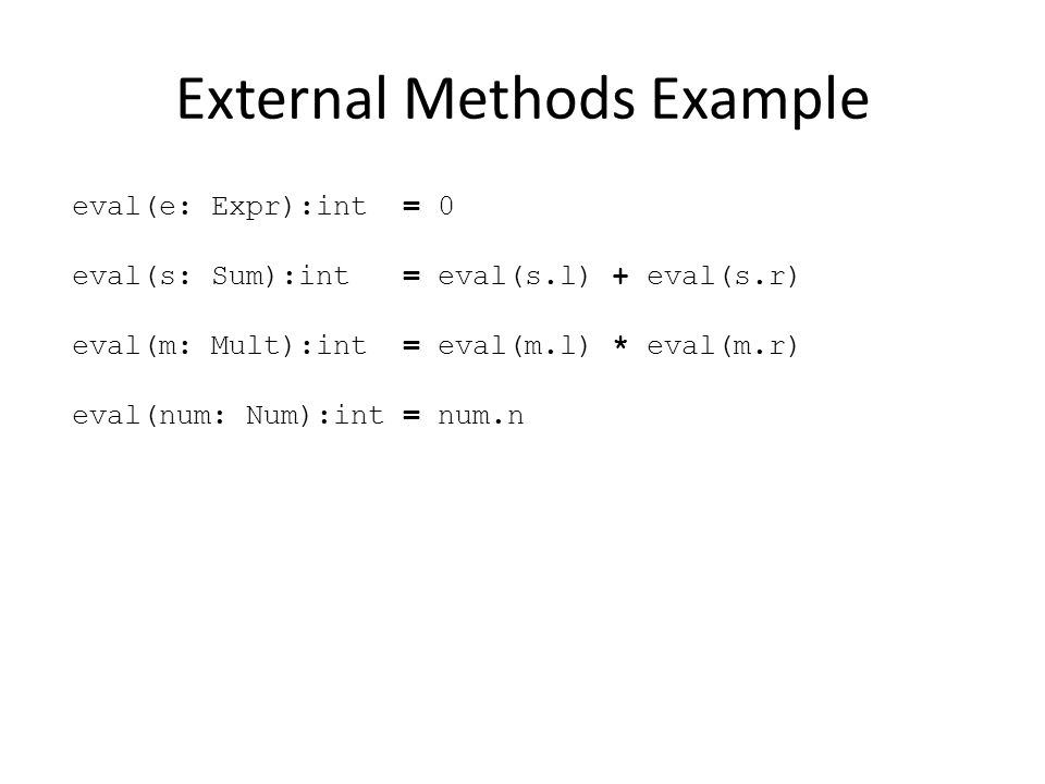 External Methods Example eval(e: Expr):int = 0 eval(s: Sum):int = eval(s.l) + eval(s.r) eval(m: Mult):int = eval(m.l) * eval(m.r) eval(num: Num):int = num.n