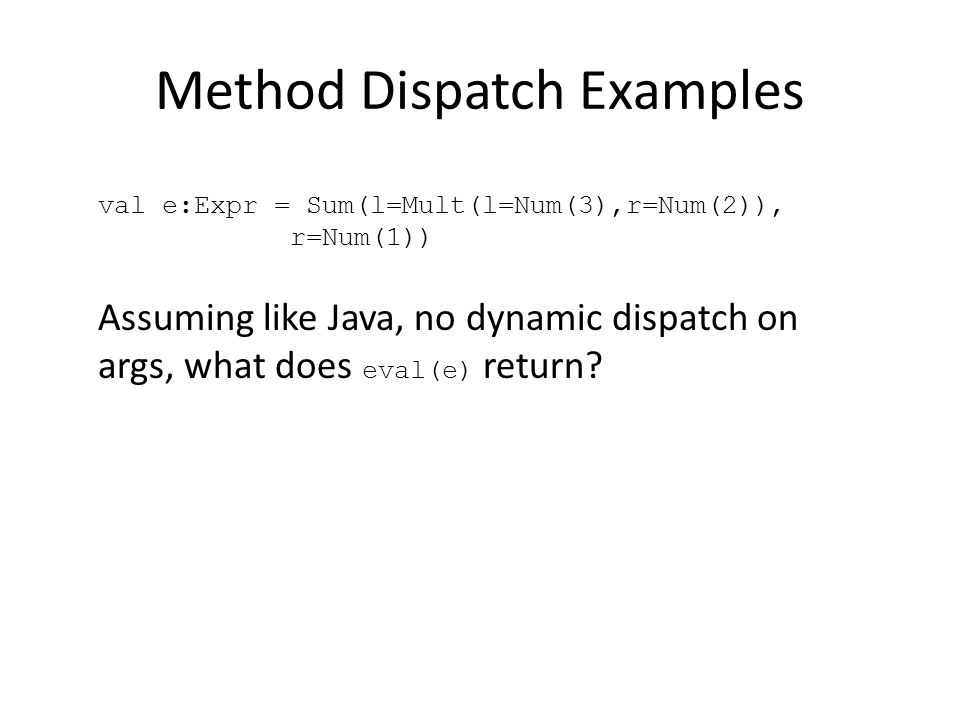 Method Dispatch Examples Assuming like Java, no dynamic dispatch on args, what does eval(e) return.