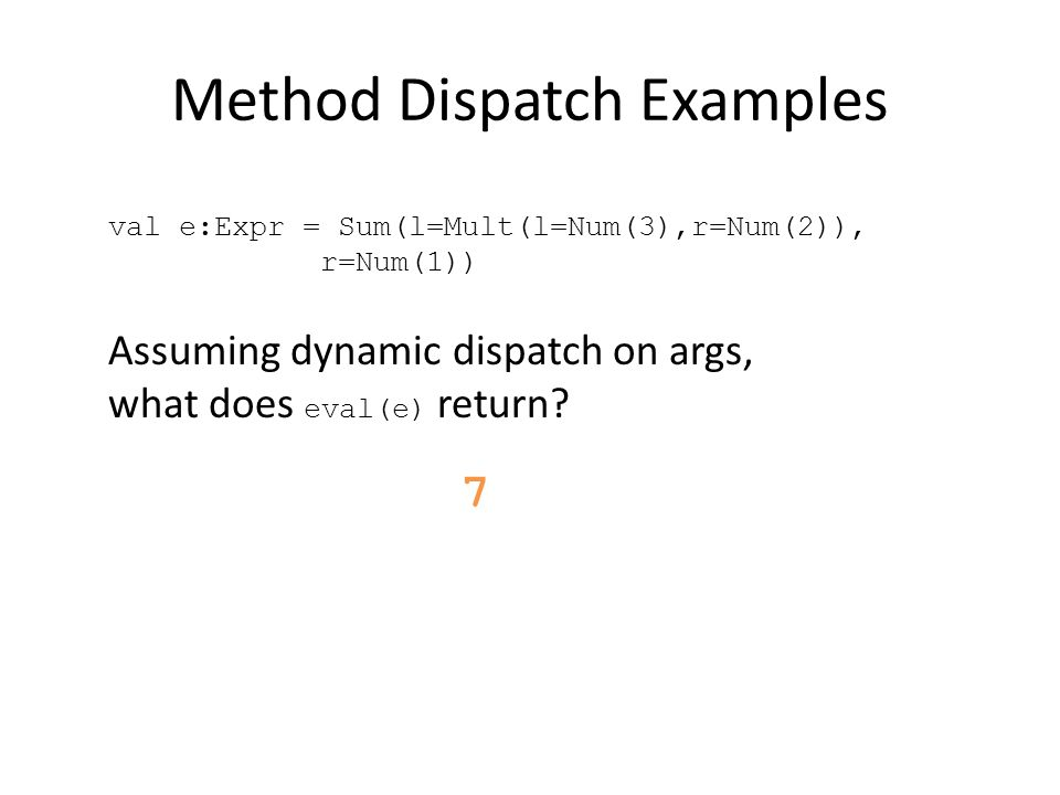 Method Dispatch Examples Assuming dynamic dispatch on args, what does eval(e) return.