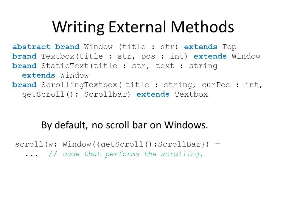 Writing External Methods abstract brand Window (title : str) extends Top brand Textbox(title : str, pos : int) extends Window brand StaticText(title : str, text : string extends Window brand ScrollingTextbox(title : string, curPos : int, getScroll(): Scrollbar) extends Textbox By default, no scroll bar on Windows.
