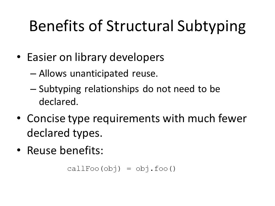 Benefits of Structural Subtyping Easier on library developers – Allows unanticipated reuse.