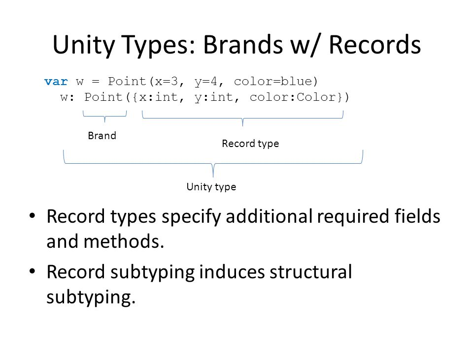 Unity Types: Brands w/ Records Record types specify additional required fields and methods.