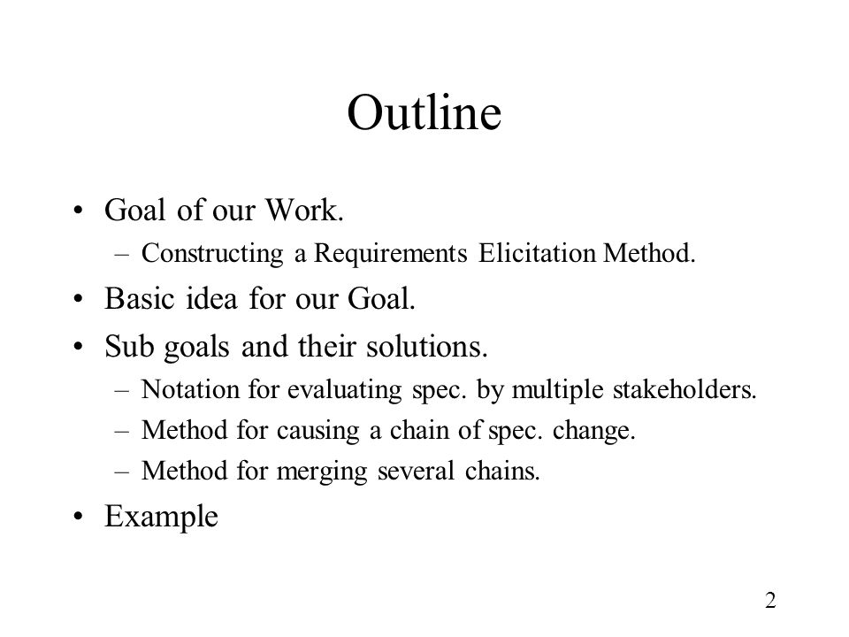 2 Outline Goal of our Work. –Constructing a Requirements Elicitation Method. Basic idea for our Goal. Sub goals and their solutions. –Notation for eva