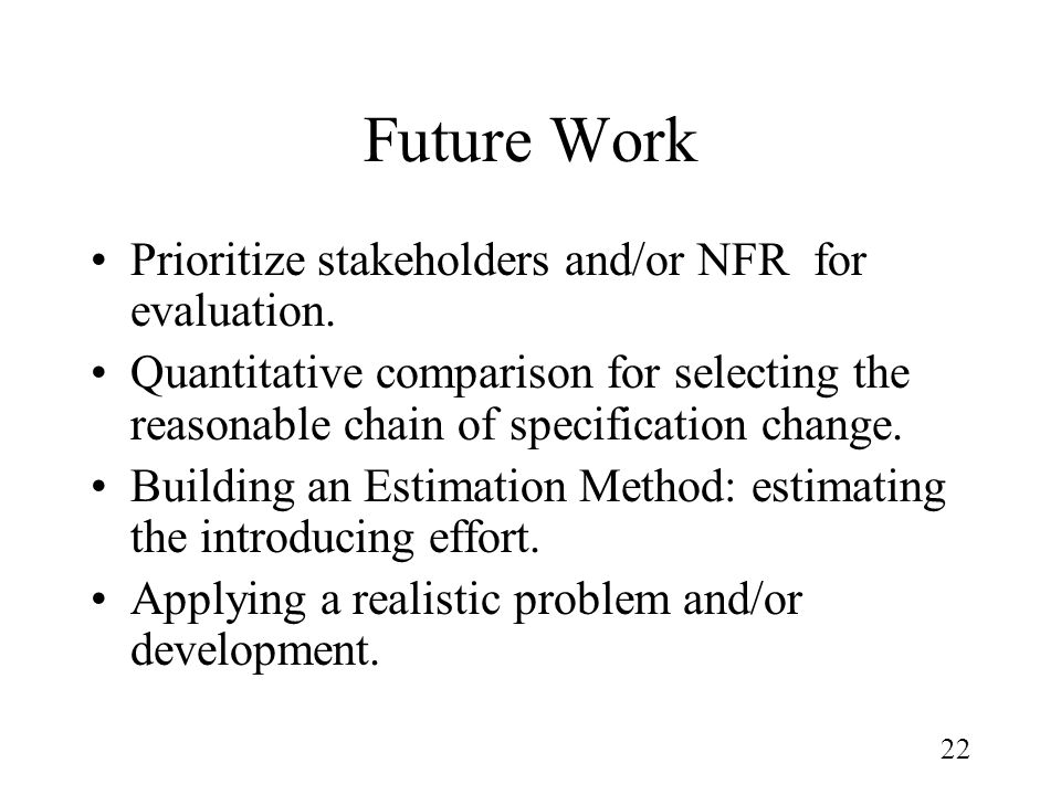 22 Future Work Prioritize stakeholders and/or NFR for evaluation. Quantitative comparison for selecting the reasonable chain of specification change.