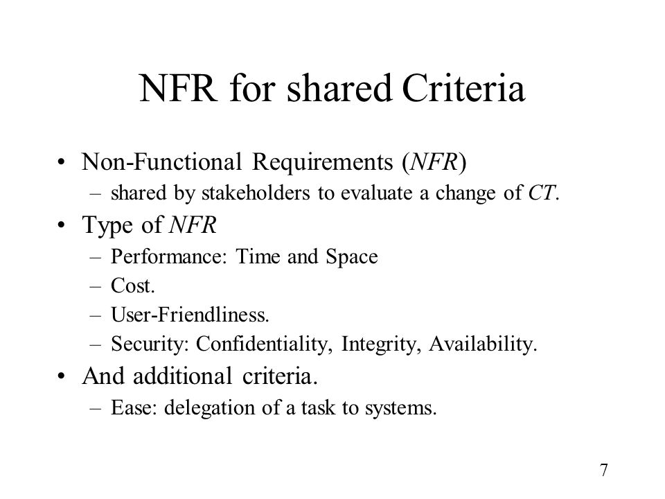 7 NFR for shared Criteria Non-Functional Requirements (NFR) –shared by stakeholders to evaluate a change of CT. Type of NFR –Performance: Time and Spa