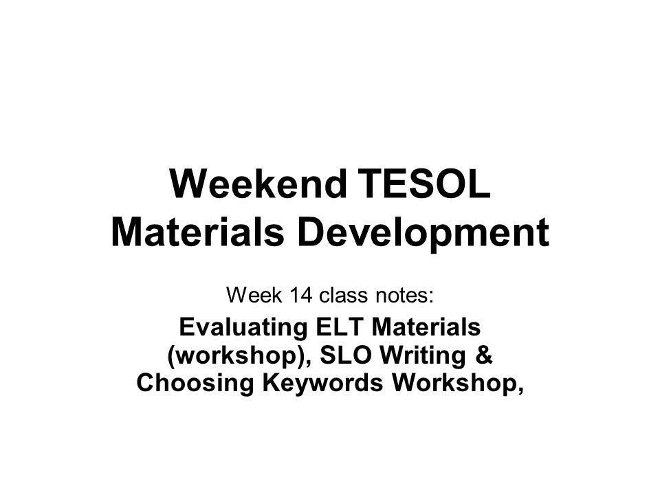 Weekend TESOL Materials Development Week 14 class notes: Evaluating ELT Materials (workshop), SLO Writing & Choosing Keywords Workshop,