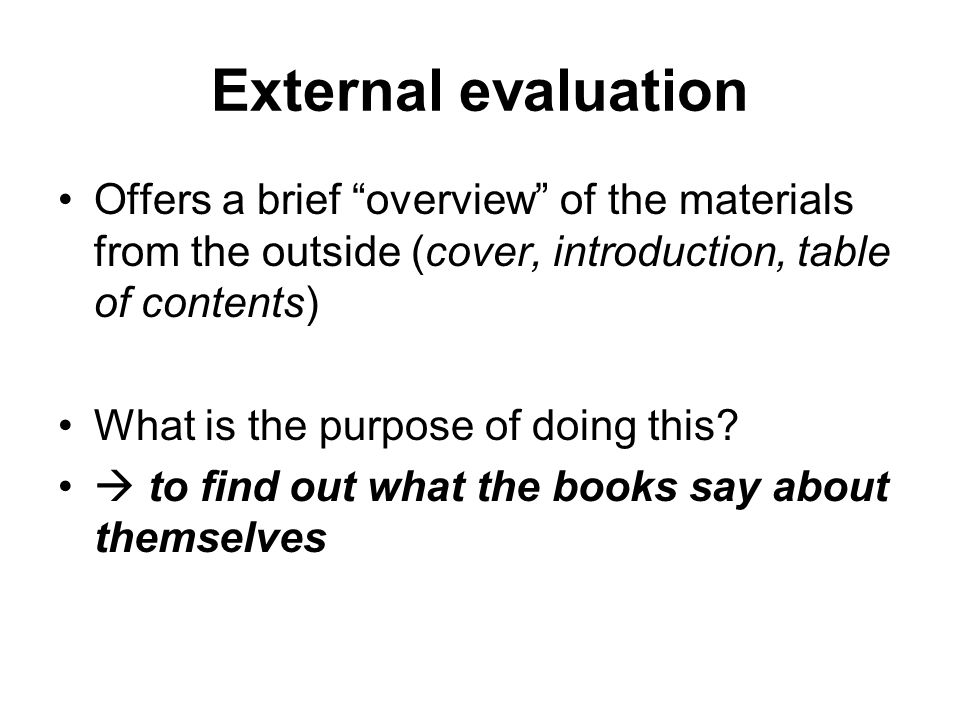 External evaluation Offers a brief overview of the materials from the outside (cover, introduction, table of contents) What is the purpose of doing this.