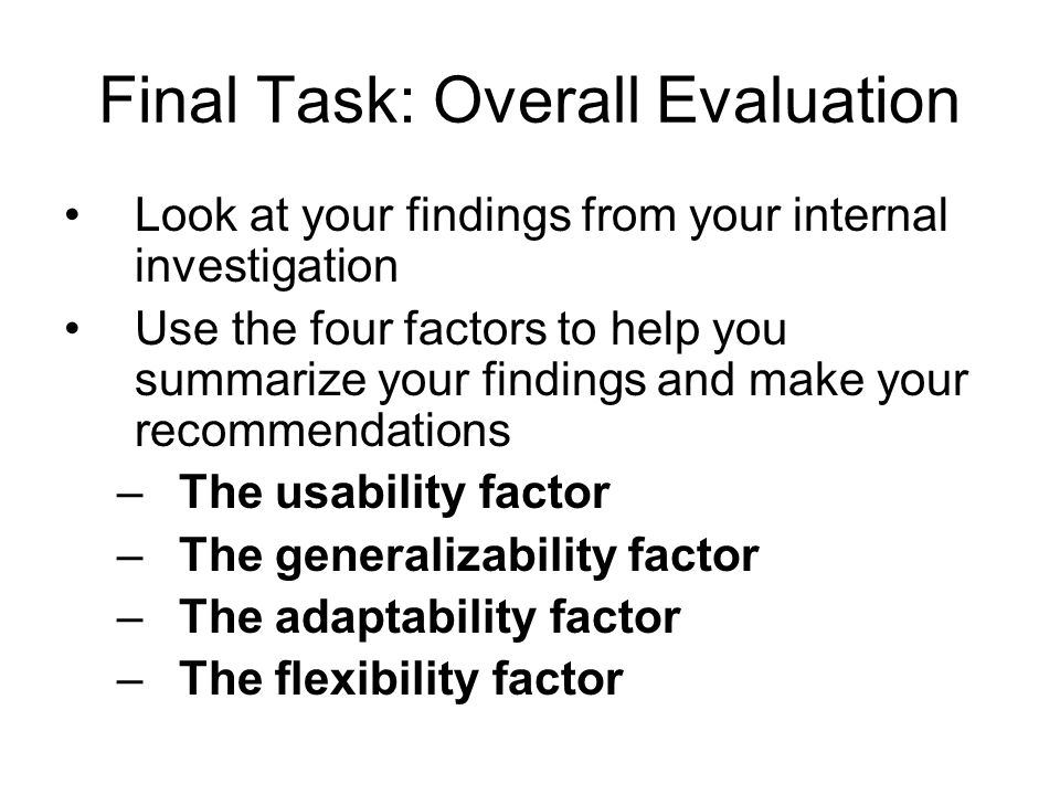 Final Task: Overall Evaluation Look at your findings from your internal investigation Use the four factors to help you summarize your findings and make your recommendations –The usability factor –The generalizability factor –The adaptability factor –The flexibility factor