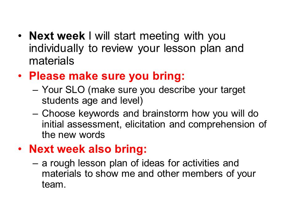 Next week I will start meeting with you individually to review your lesson plan and materials Please make sure you bring: –Your SLO (make sure you describe your target students age and level) –Choose keywords and brainstorm how you will do initial assessment, elicitation and comprehension of the new words Next week also bring: –a rough lesson plan of ideas for activities and materials to show me and other members of your team.