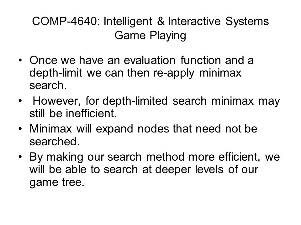 Once we have an evaluation function and a depth-limit we can then re-apply minimax search. However, for depth-limited search minimax may still be inef