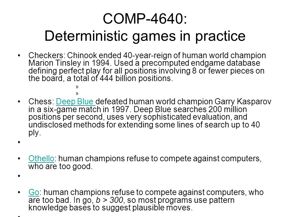 COMP-4640: Deterministic games in practice Checkers: Chinook ended 40-year-reign of human world champion Marion Tinsley in 1994. Used a precomputed en
