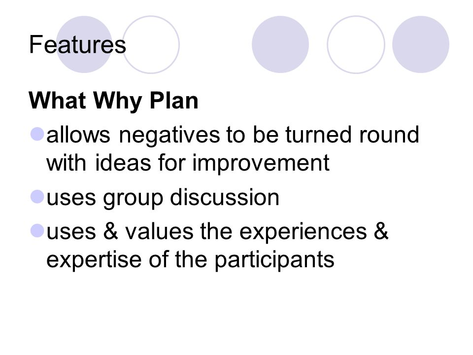 Features What Why Plan allows negatives to be turned round with ideas for improvement uses group discussion uses & values the experiences & expertise of the participants