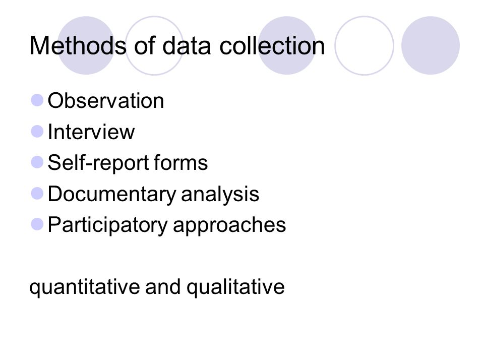 Methods of data collection Observation Interview Self-report forms Documentary analysis Participatory approaches quantitative and qualitative