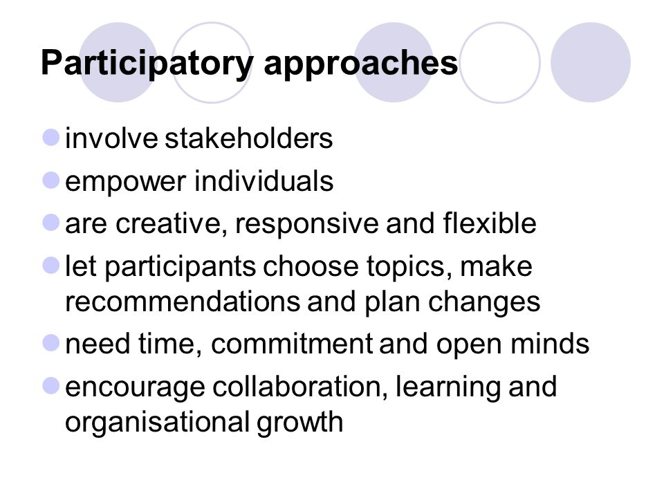 Participatory approaches involve stakeholders empower individuals are creative, responsive and flexible let participants choose topics, make recommendations and plan changes need time, commitment and open minds encourage collaboration, learning and organisational growth