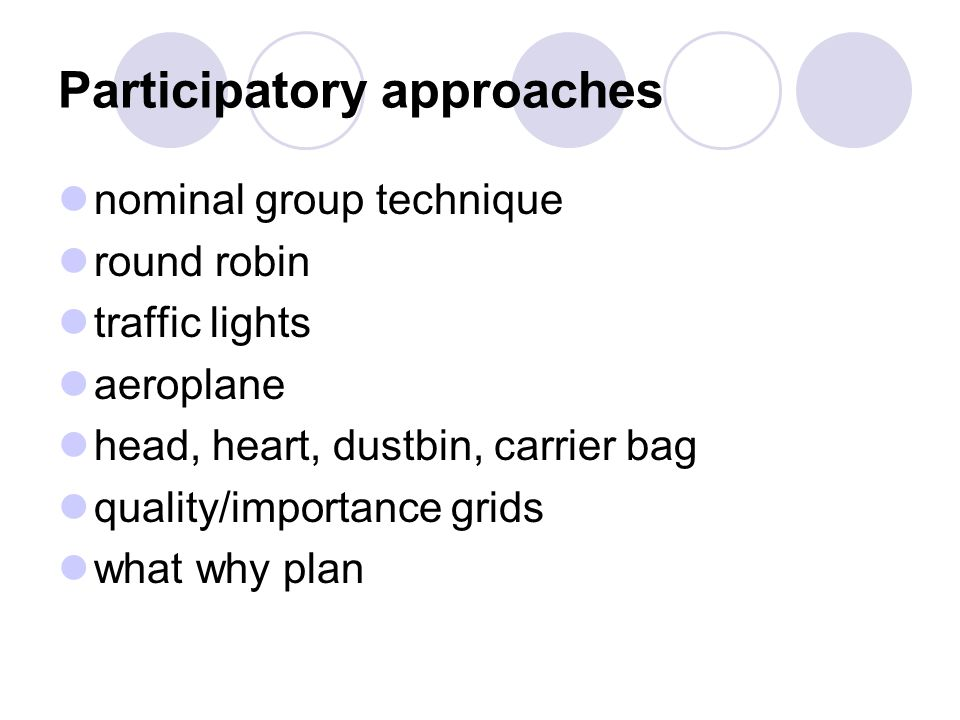 Participatory approaches nominal group technique round robin traffic lights aeroplane head, heart, dustbin, carrier bag quality/importance grids what