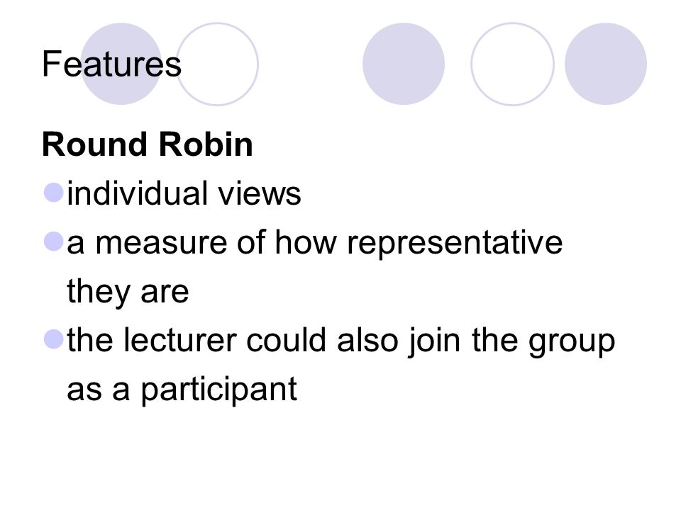 Features Round Robin individual views a measure of how representative they are the lecturer could also join the group as a participant