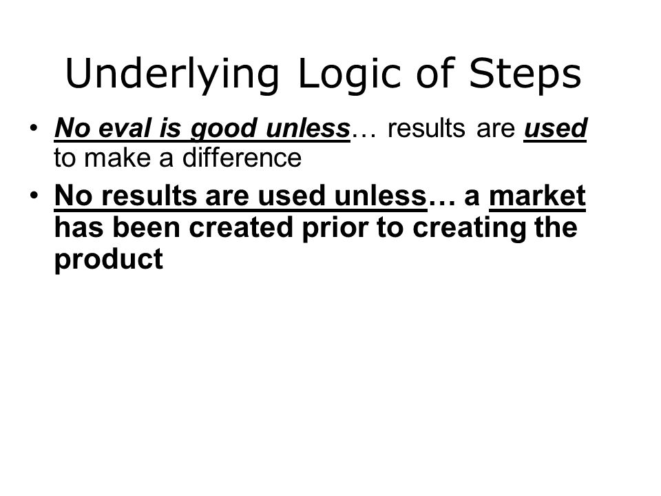 Underlying Logic of Steps No eval is good unless… results are used to make a difference No results are used unless… a market has been created prior to creating the product